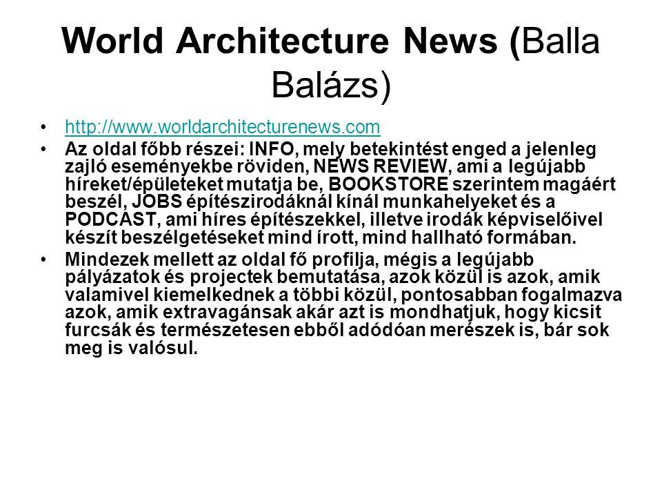 World Architecture News (Balla Balázs) http://www.worldarchitecturenews.com Az oldal főbb részei: INFO, mely betekintést enged a jelenleg zajló esemén