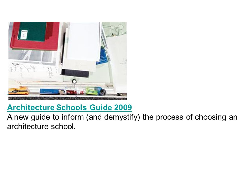 Architecture Schools Guide 2009 A new guide to inform (and demystify) the process of choosing an architecture school.