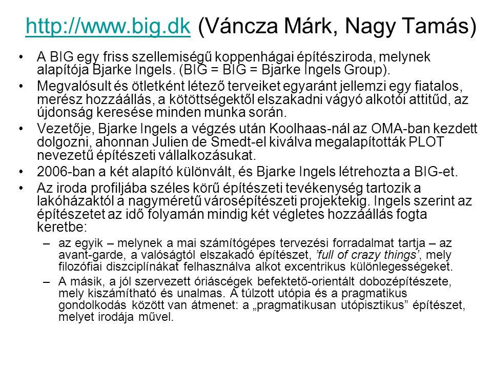 http://www.big.dkhttp://www.big.dk (Váncza Márk, Nagy Tamás) A BIG egy friss szellemiségű koppenhágai építésziroda, melynek alapítója Bjarke Ingels. (