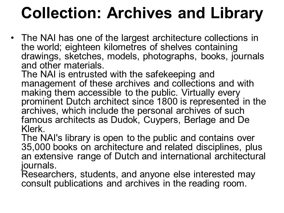 Collection: Archives and Library The NAI has one of the largest architecture collections in the world; eighteen kilometres of shelves containing drawings, sketches, models, photographs, books, journals and other materials.