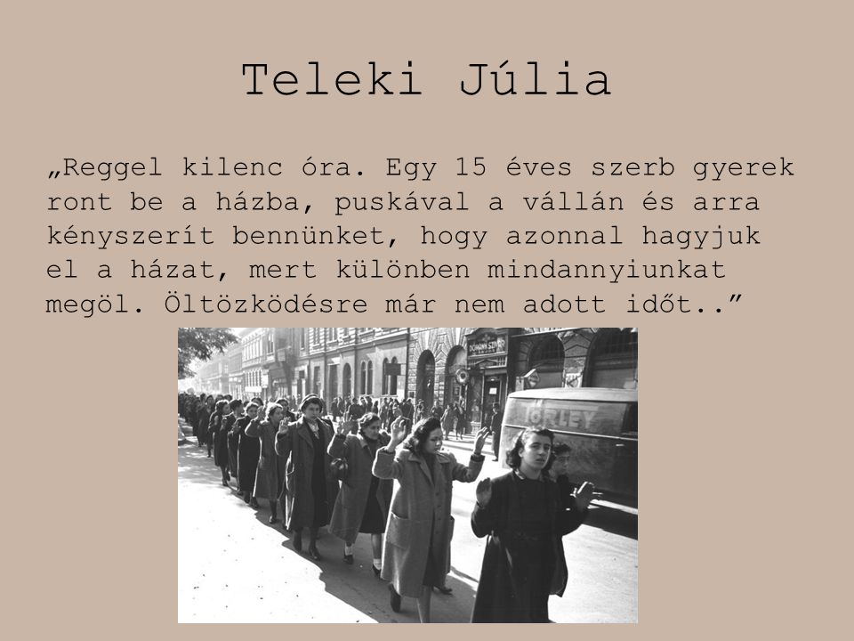 """Teleki Júlia """"Reggel kilenc óra. Egy 15 éves szerb gyerek ront be a házba, puskával a vállán és arra kényszerít bennünket, hogy azonnal hagyjuk el a h"""