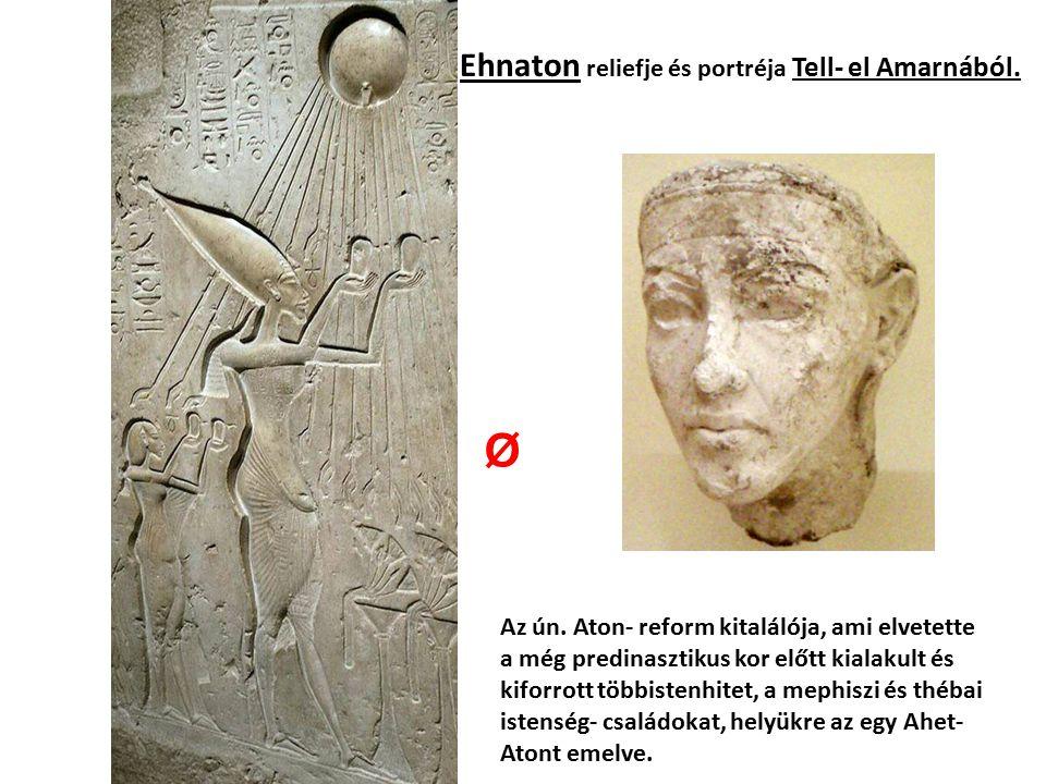 Ehnaton reliefje és portréja Tell- el Amarnából. Az ún. Aton- reform kitalálója, ami elvetette a még predinasztikus kor előtt kialakult és kiforrott t
