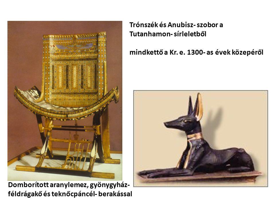 Trónszék és Anubisz- szobor a Tutanhamon- sírleletből mindkettő a Kr. e. 1300- as évek közepéről Domborított aranylemez, gyönygyház- féldrágakő és tek