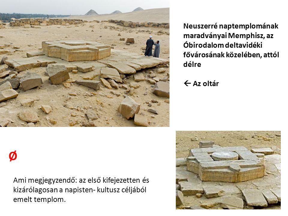 Neuszerré naptemplomának maradványai Memphisz, az Óbirodalom deltavidéki fővárosának közelében, attól délre  Az oltár Ø Ami megjegyzendő: az első kif