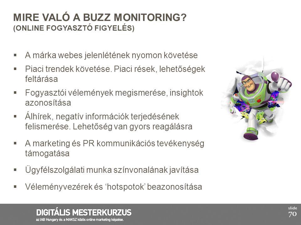 70 slide MIRE VALÓ A BUZZ MONITORING? (ONLINE FOGYASZTÓ FIGYELÉS)  A márka webes jelenlétének nyomon követése  Piaci trendek követése. Piaci rések,