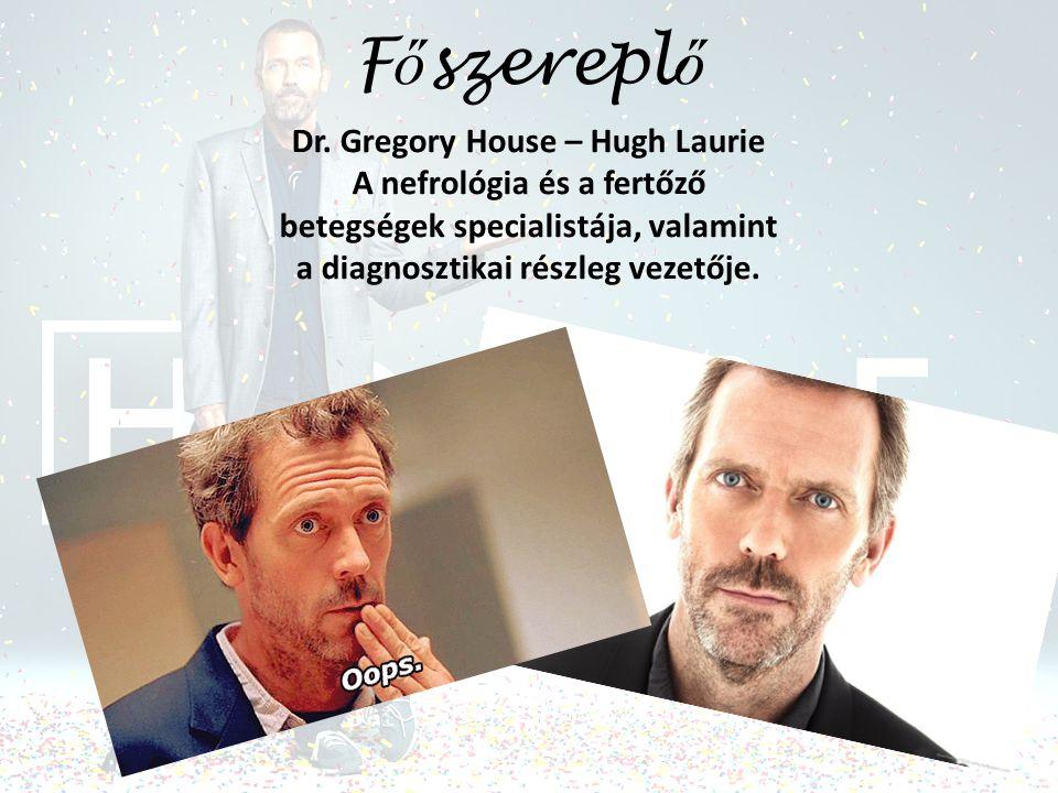 F ő szerepl ő Dr. Gregory House – Hugh Laurie A nefrológia és a fertőző betegségek specialistája, valamint a diagnosztikai részleg vezetője.