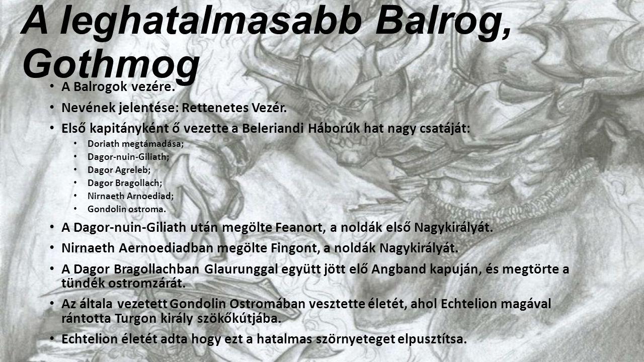 A leghatalmasabb Balrog, Gothmog A Balrogok vezére. Nevének jelentése: Rettenetes Vezér. Első kapitányként ő vezette a Beleriandi Háborúk hat nagy csa