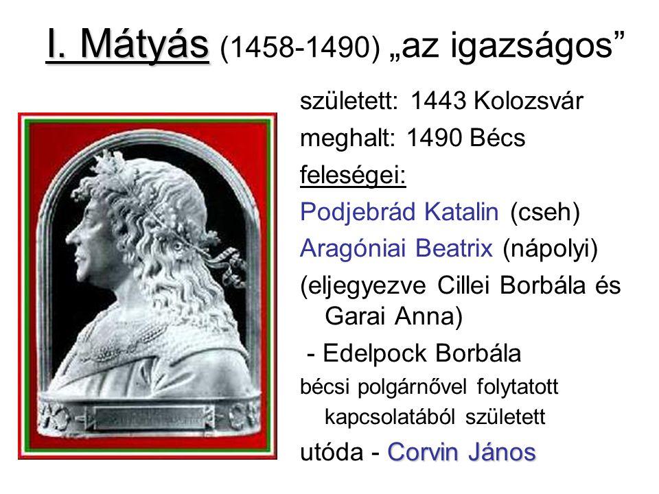 """I. Mátyás I. Mátyás (1458-1490) """"az igazságos"""" született: 1443 Kolozsvár meghalt: 1490 Bécs feleségei: Podjebrád Katalin (cseh) Aragóniai Beatrix (náp"""