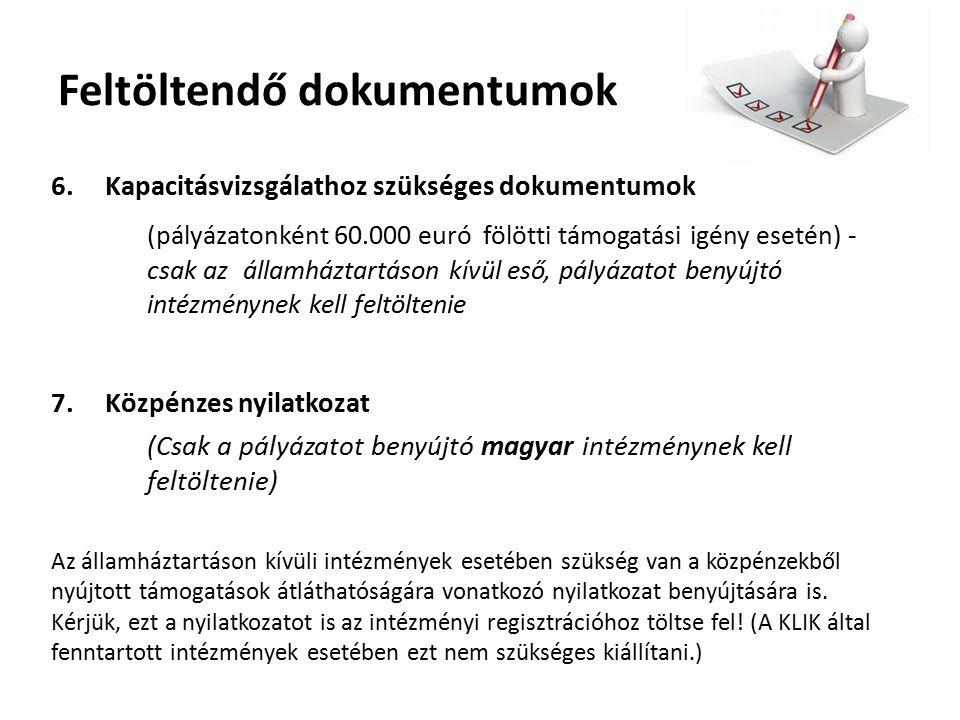 Feltöltendő dokumentumok 6.Kapacitásvizsgálathoz szükséges dokumentumok (pályázatonként 60.000 euró fölötti támogatási igény esetén) - csak az államháztartáson kívül eső, pályázatot benyújtó intézménynek kell feltöltenie 7.Közpénzes nyilatkozat (Csak a pályázatot benyújtó magyar intézménynek kell feltöltenie) Az államháztartáson kívüli intézmények esetében szükség van a közpénzekből nyújtott támogatások átláthatóságára vonatkozó nyilatkozat benyújtására is.