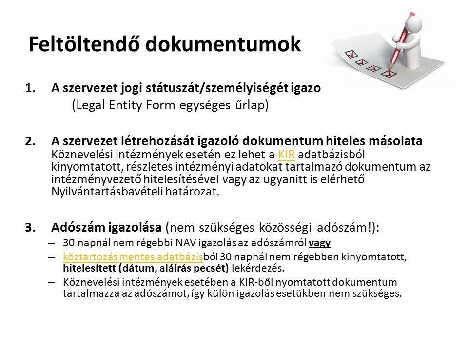 Feltöltendő dokumentumok 1.A szervezet jogi státuszát/személyiségét igazoló dokumentum (Legal Entity Form egységes űrlap) 2.A szervezet létrehozását igazoló dokumentum hiteles másolata Köznevelési intézmények esetén ez lehet a KIR adatbázisból kinyomtatott, részletes intézményi adatokat tartalmazó dokumentum az intézményvezető hitelesítésével vagy az ugyanitt is elérhető Nyilvántartásbavételi határozat.KIR 3.Adószám igazolása (nem szükséges közösségi adószám!): – 30 napnál nem régebbi NAV igazolás az adószámról vagy – köztartozás mentes adatbázisból 30 napnál nem régebben kinyomtatott, hitelesített (dátum, aláírás pecsét) lekérdezés.