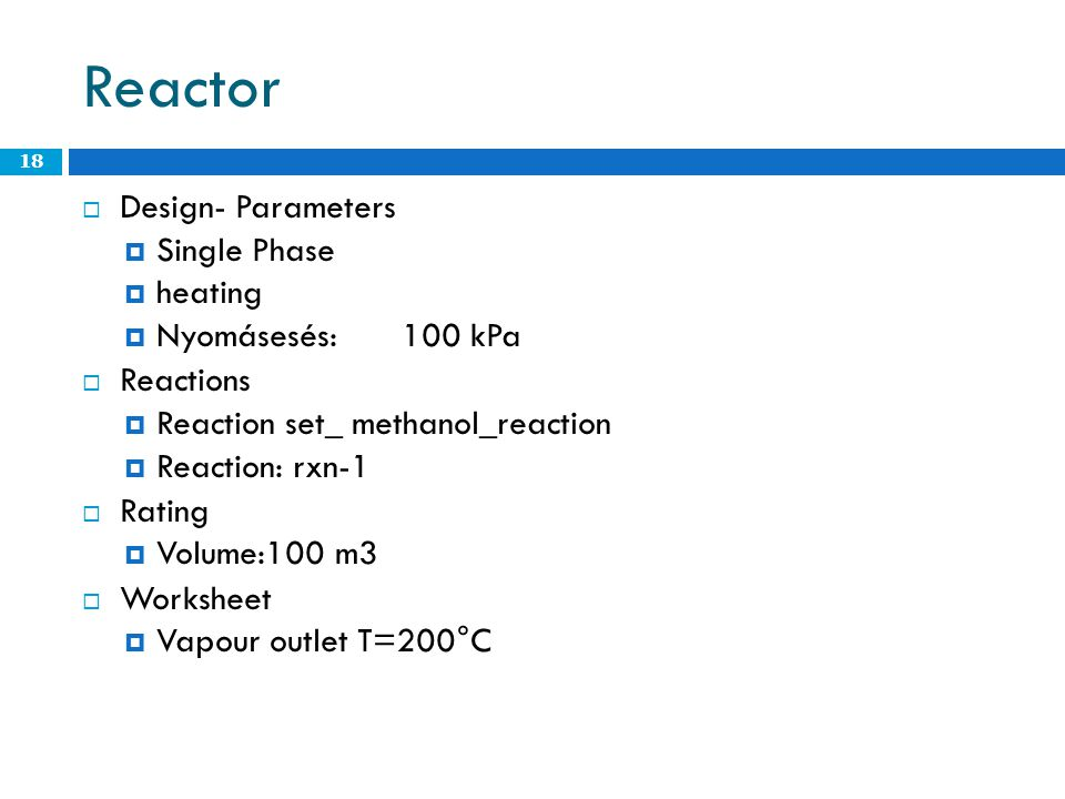 Reactor  Design- Parameters  Single Phase  heating  Nyomásesés:100 kPa  Reactions  Reaction set_ methanol_reaction  Reaction: rxn-1  Rating  Volume:100 m3  Worksheet  Vapour outlet T=200°C 18