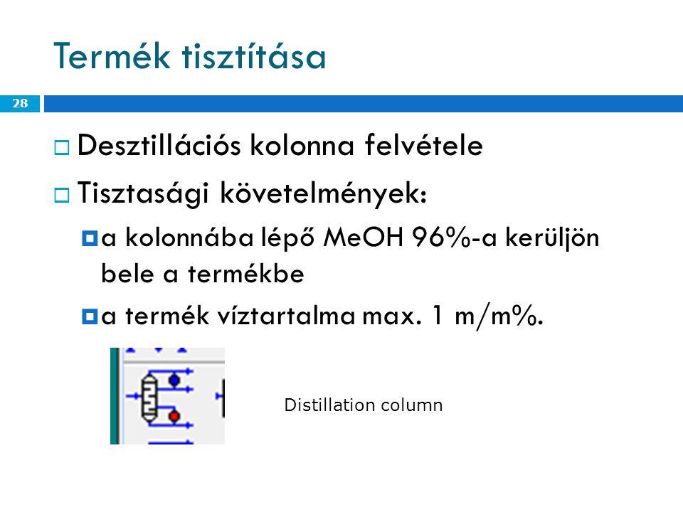 Termék tisztítása  Desztillációs kolonna felvétele  Tisztasági követelmények:  a kolonnába lépő MeOH 96%-a kerüljön bele a termékbe  a termék víztartalma max.