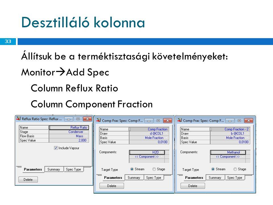 Desztilláló kolonna Állítsuk be a terméktisztasági követelményeket: Monitor  Add Spec Column Reflux Ratio Column Component Fraction 33