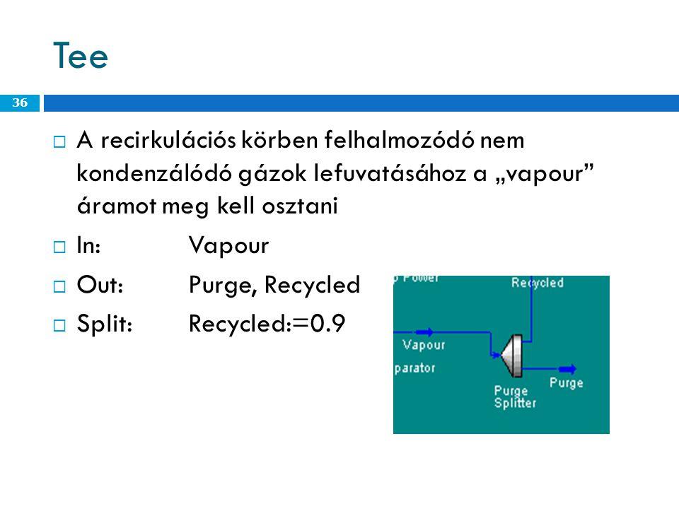 """Tee  A recirkulációs körben felhalmozódó nem kondenzálódó gázok lefuvatásához a """"vapour áramot meg kell osztani  In:Vapour  Out:Purge, Recycled  Split:Recycled:=0.9 36"""