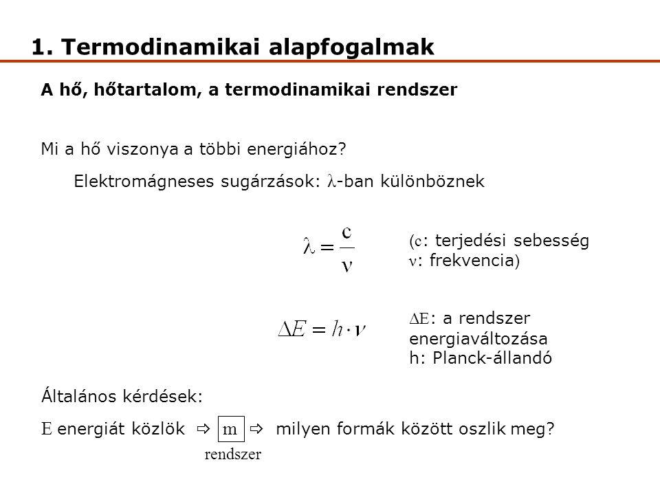 1. Termodinamikai alapfogalmak A hő, hőtartalom, a termodinamikai rendszer Mi a hő viszonya a többi energiához? Elektromágneses sugárzások: λ -ban kül