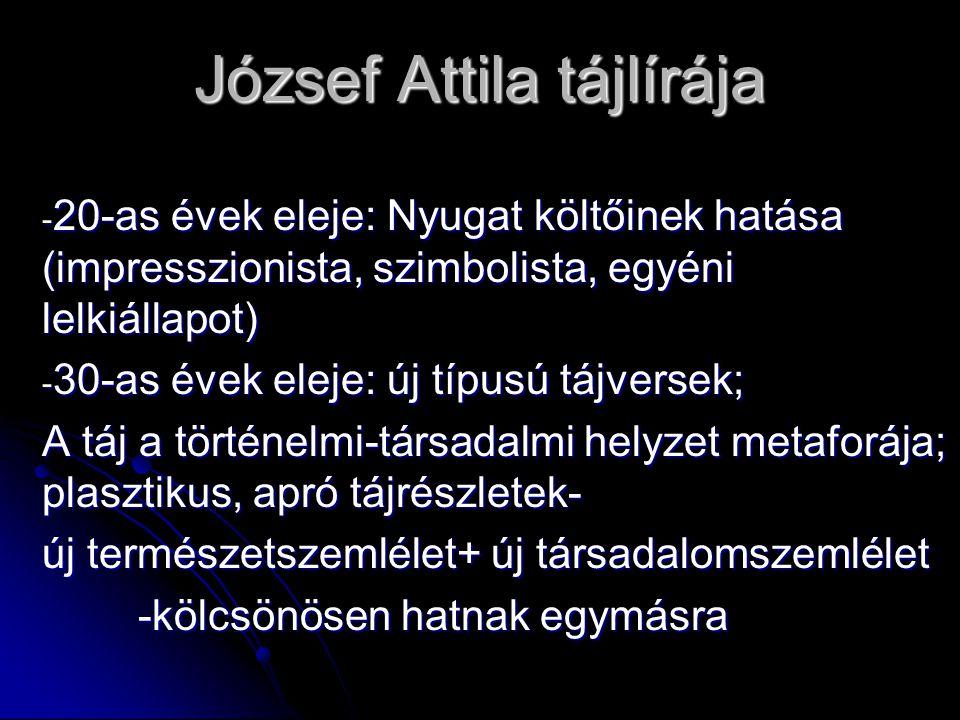 József Attila tájlírája - 20-as évek eleje: Nyugat költőinek hatása (impresszionista, szimbolista, egyéni lelkiállapot) - 30-as évek eleje: új típusú tájversek; A táj a történelmi-társadalmi helyzet metaforája; plasztikus, apró tájrészletek- új természetszemlélet+ új társadalomszemlélet -kölcsönösen hatnak egymásra