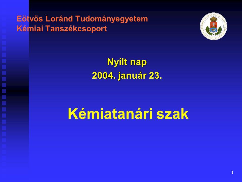 1 Eötvös Loránd Tudományegyetem Kémiai Tanszékcsoport Nyílt nap 2004. január 23. Kémiatanári szak