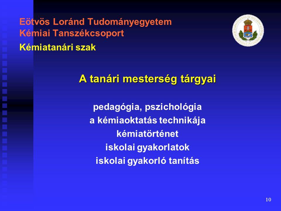 10 Eötvös Loránd Tudományegyetem Kémiai Tanszékcsoport A tanári mesterség tárgyai pedagógia, pszichológia a kémiaoktatás technikája kémiatörténet iskolai gyakorlatok iskolai gyakorló tanítás Kémiatanári szak