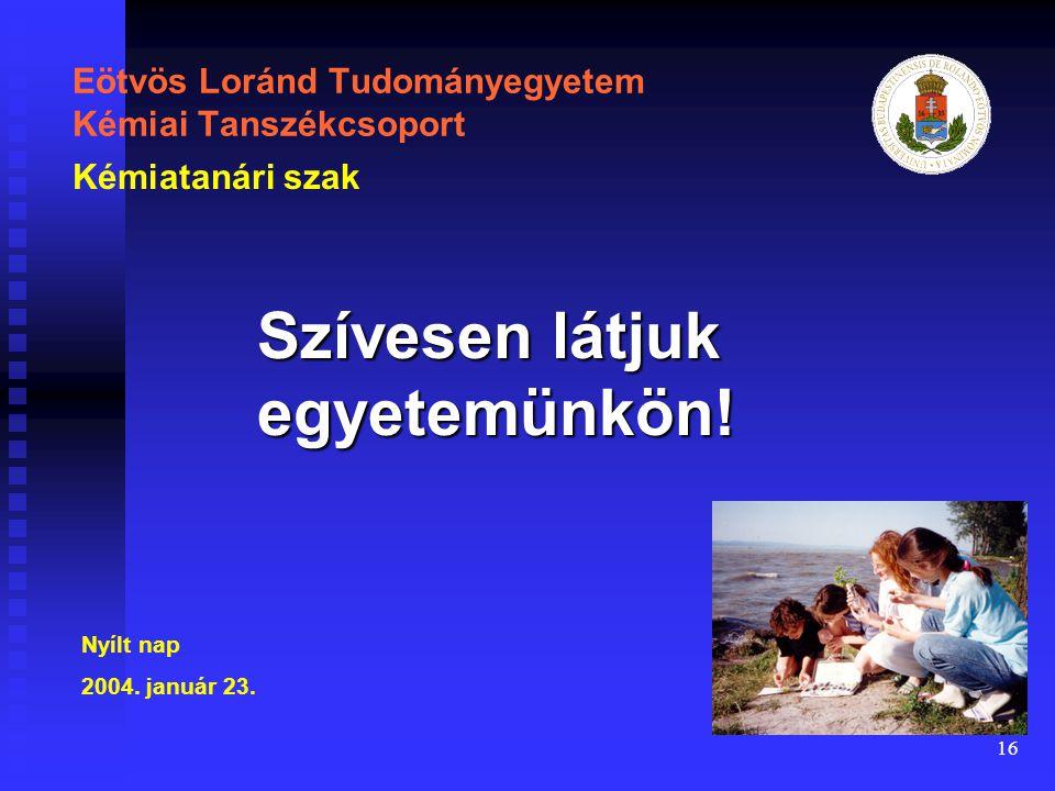 16 Eötvös Loránd Tudományegyetem Kémiai Tanszékcsoport Szívesen látjuk egyetemünkön! Kémiatanári szak Nyílt nap 2004. január 23.