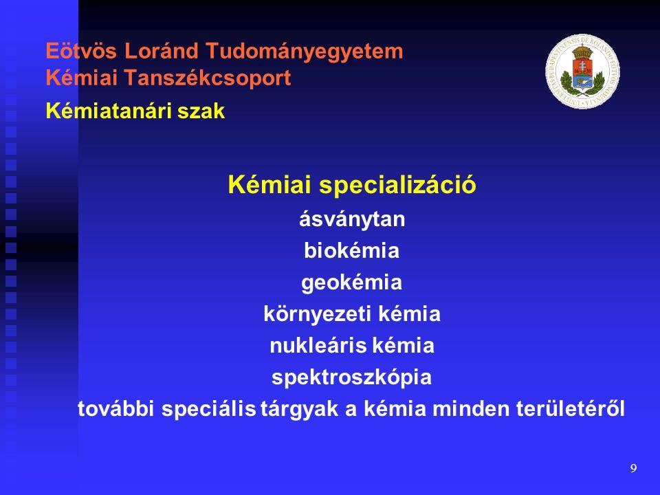 9 Eötvös Loránd Tudományegyetem Kémiai Tanszékcsoport Kémiai specializáció ásványtan biokémia geokémia környezeti kémia nukleáris kémia spektroszkópia