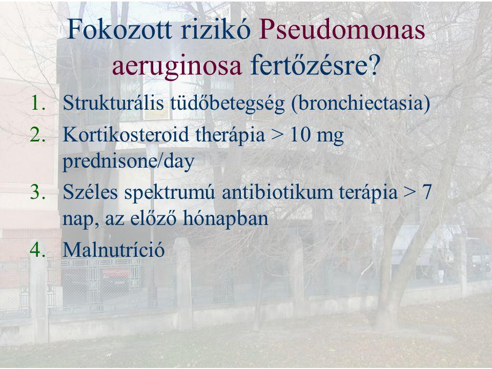 Fokozott rizikó Pseudomonas aeruginosa fertőzésre? 1.Strukturális tüdőbetegség (bronchiectasia) 2.Kortikosteroid therápia > 10 mg prednisone/day 3.Szé