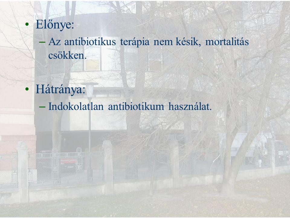 Előnye: – Az antibiotikus terápia nem késik, mortalitás csökken. Hátránya: – Indokolatlan antibiotikum használat.