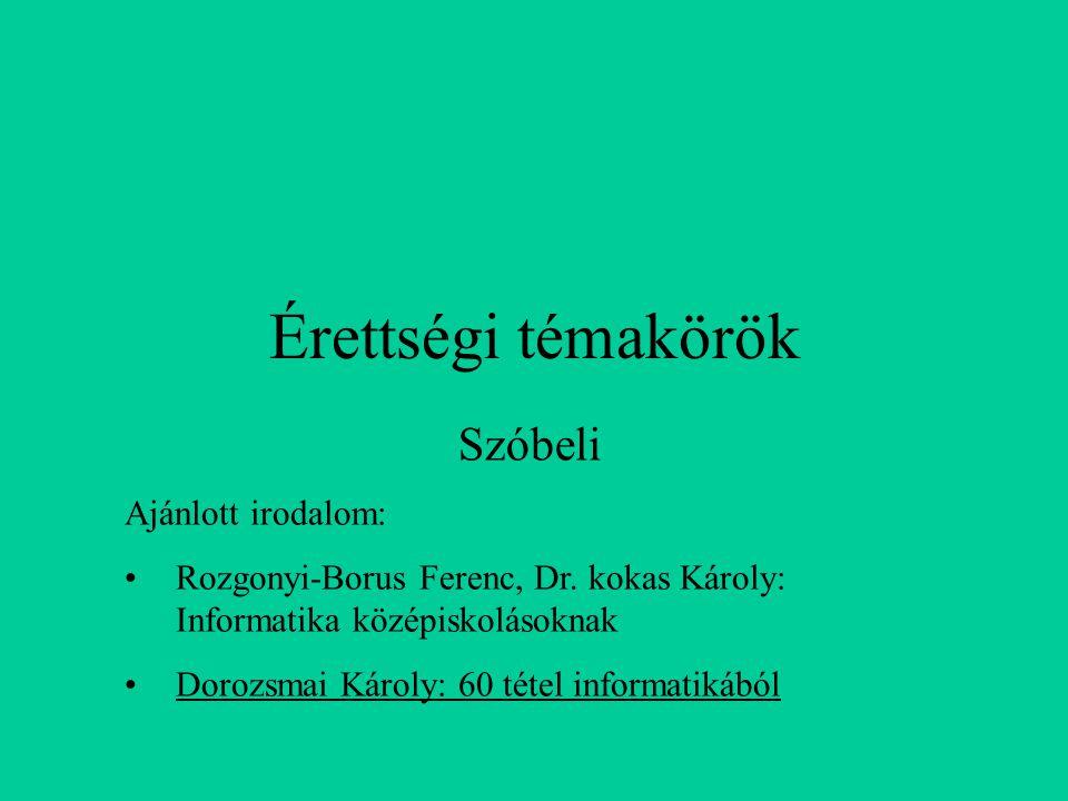 Érettségi témakörök Szóbeli Ajánlott irodalom: Rozgonyi-Borus Ferenc, Dr. kokas Károly: Informatika középiskolásoknak Dorozsmai Károly: 60 tétel infor