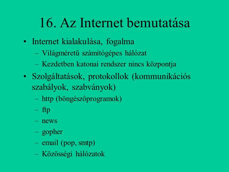 16. Az Internet bemutatása Internet kialakulása, fogalma –Világméretű számítógépes hálózat –Kezdetben katonai rendszer nincs központja Szolgáltatások,