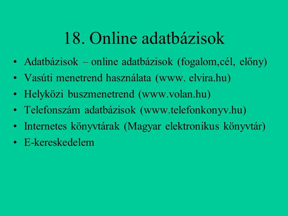 18. Online adatbázisok Adatbázisok – online adatbázisok (fogalom,cél, előny) Vasúti menetrend használata (www. elvira.hu) Helyközi buszmenetrend (www.