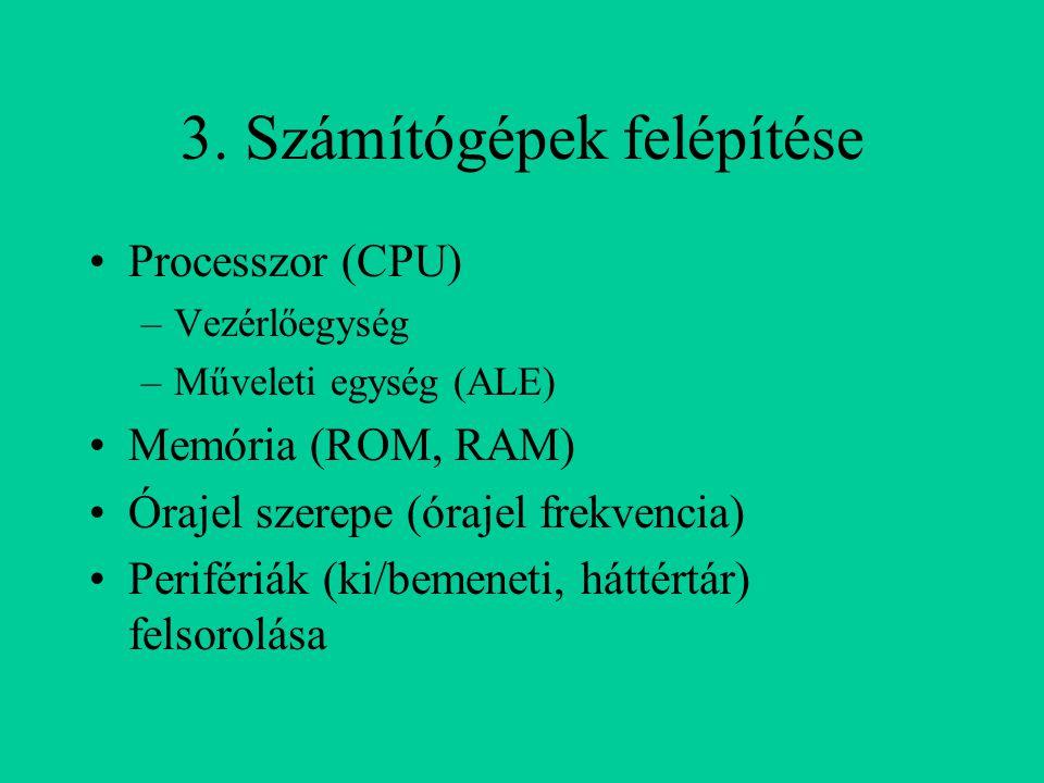 3. Számítógépek felépítése Processzor (CPU) –Vezérlőegység –Műveleti egység (ALE) Memória (ROM, RAM) Órajel szerepe (órajel frekvencia) Perifériák (ki