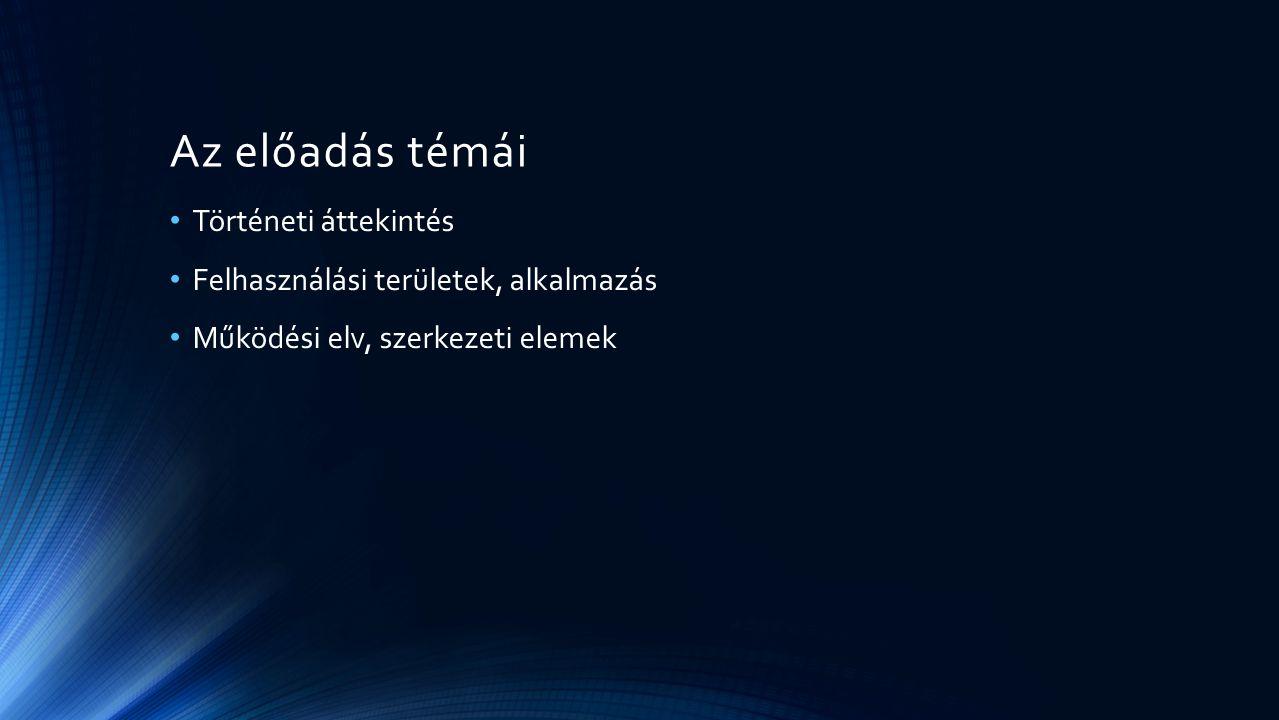 Az előadás témái Történeti áttekintés Felhasználási területek, alkalmazás Működési elv, szerkezeti elemek