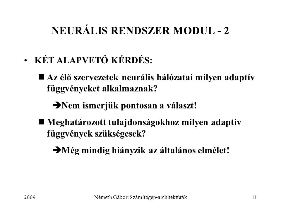 2009Németh Gábor: Számítógép-architektúrák11 NEURÁLIS RENDSZER MODUL - 2 KÉT ALAPVETŐ KÉRDÉS: Az élő szervezetek neurális hálózatai milyen adaptív függvényeket alkalmaznak.