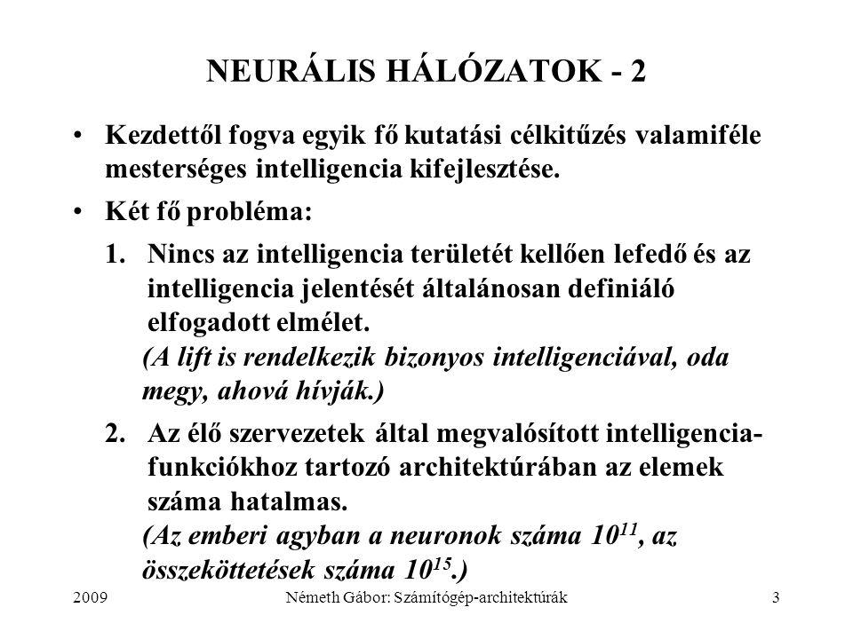 2009Németh Gábor: Számítógép-architektúrák4 NEURÁLIS HÁLÓZATOK - 3 MESTERSÉGES NEURÁLIS HÁLÓZAT: a biológiai idegrendszerek viselkedésének egy részhalmazát szimulálni kívánó, egyszerű adaptív elemekből álló, nagymértékben párhuzamos hálózat.