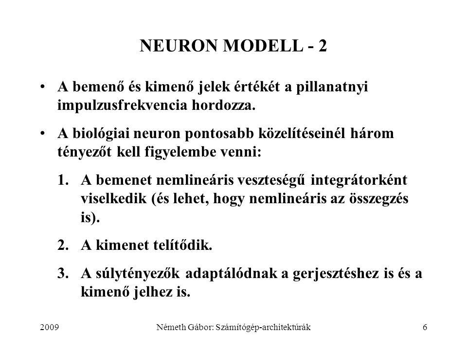2009Németh Gábor: Számítógép-architektúrák27 HÁROMRÉTEGŰ, VISSZAFELÉ TERJEDÉSES NEURÁLIS HÁLÓZAT - 6 Az (1, 1), (0, 1), (1, 0) és (0, 0) bemeneti kombinációk ismételt alkalmazásával a hálózat megtanítható az XOR függvény megvalósítására.