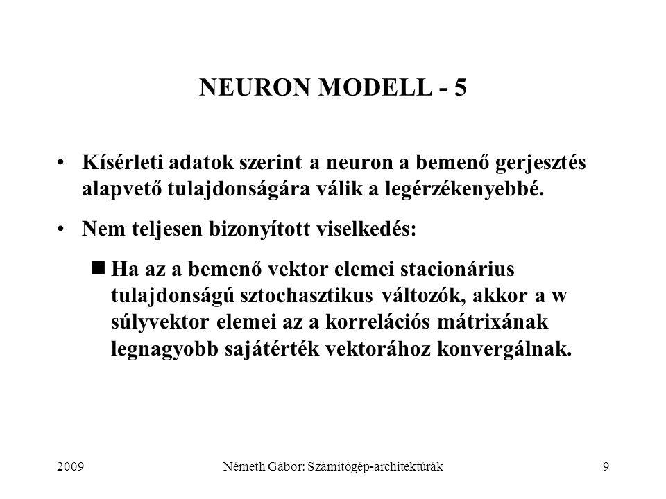 2009Németh Gábor: Számítógép-architektúrák9 NEURON MODELL - 5 Kísérleti adatok szerint a neuron a bemenő gerjesztés alapvető tulajdonságára válik a legérzékenyebbé.