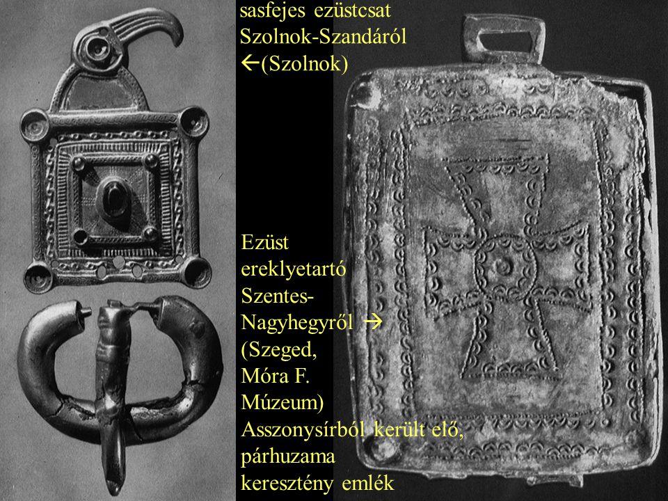 sasfejes ezüstcsat Szolnok-Szandáról  (Szolnok) Ezüst ereklyetartó Szentes- Nagyhegyről  (Szeged, Móra F. Múzeum) Asszonysírból került elő, párhuzam