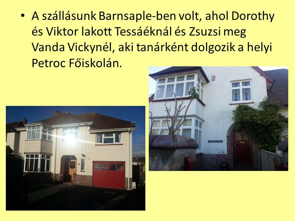 A szállásunk Barnsaple-ben volt, ahol Dorothy és Viktor lakott Tessáéknál és Zsuzsi meg Vanda Vickynél, aki tanárként dolgozik a helyi Petroc Főiskolán.