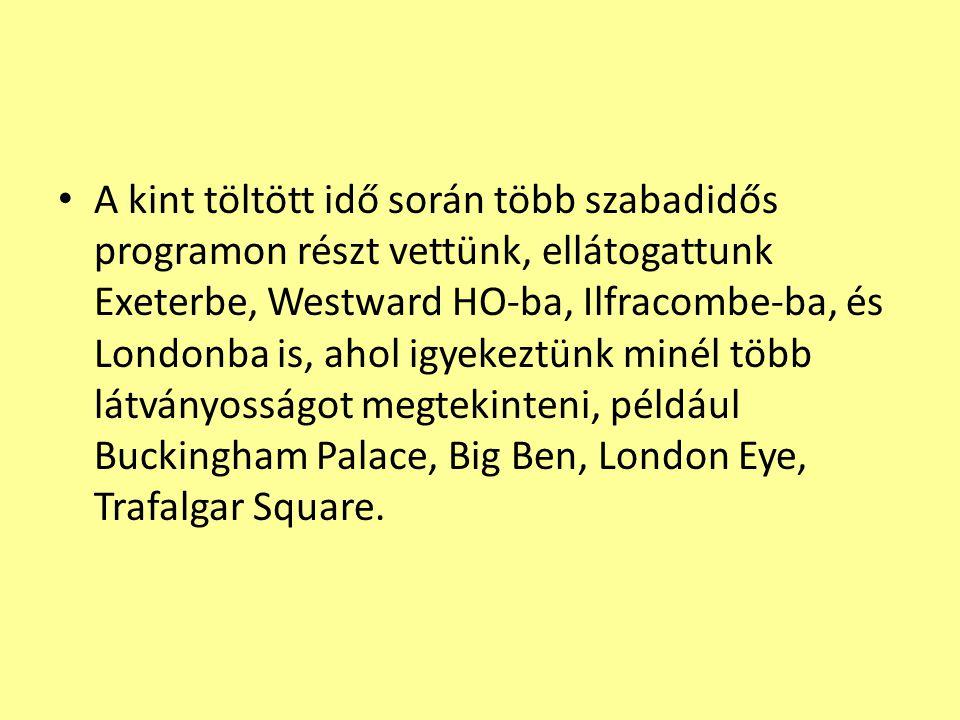 A kint töltött idő során több szabadidős programon részt vettünk, ellátogattunk Exeterbe, Westward HO-ba, Ilfracombe-ba, és Londonba is, ahol igyekeztünk minél több látványosságot megtekinteni, például Buckingham Palace, Big Ben, London Eye, Trafalgar Square.