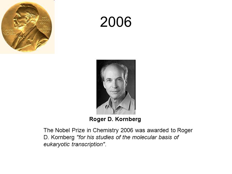 2006 Roger D. Kornberg The Nobel Prize in Chemistry 2006 was awarded to Roger D. Kornberg