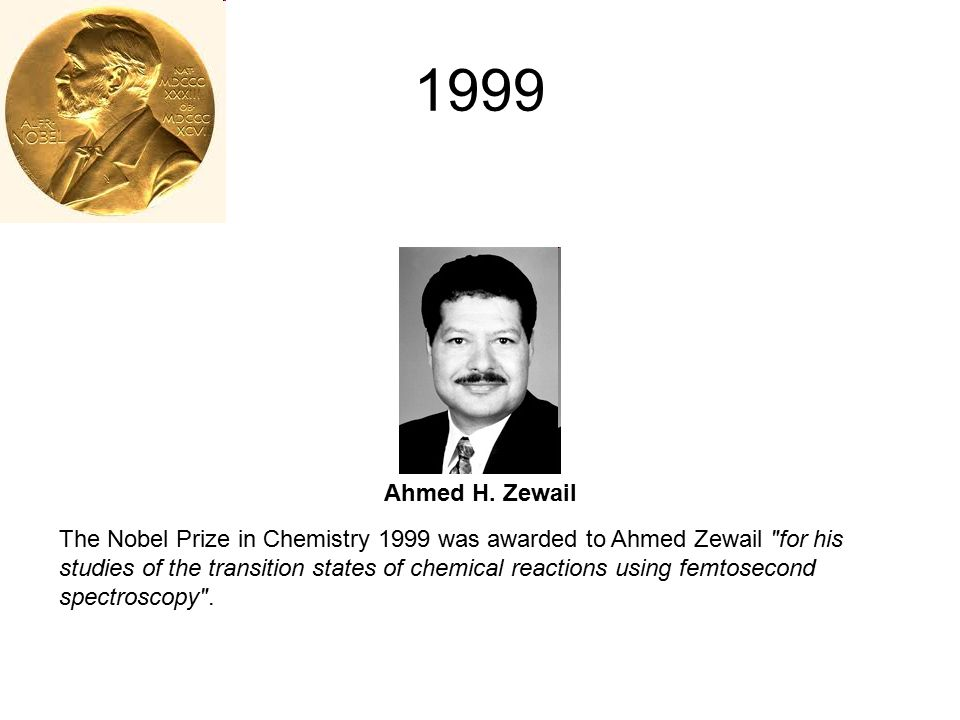 1999 Ahmed H. Zewail The Nobel Prize in Chemistry 1999 was awarded to Ahmed Zewail