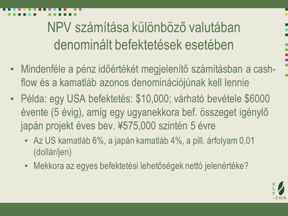 NPV számítása különböző valutában denominált befektetések esetében Mindenféle a pénz időértékét megjelenítő számításban a cash- flow és a kamatláb azonos denominációjúnak kell lennie Példa: egy USA befektetés: $10,000; várható bevétele $6000 évente (5 évig), amíg egy ugyanekkora bef.