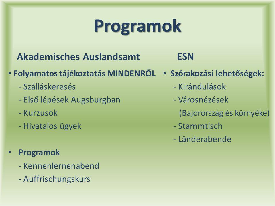 Programok Akademisches Auslandsamt Folyamatos tájékoztatás MINDENRŐL - Szálláskeresés - Első lépések Augsburgban - Kurzusok - Hivatalos ügyek Programok - Kennenlernenabend - Auffrischungskurs ESN Szórakozási lehetőségek: - Kirándulások - Városnézések ( Bajorország és környéke) - Stammtisch - Länderabende
