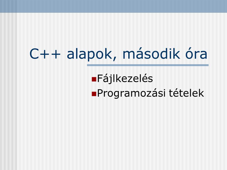 C++ alapok, második óra Fájlkezelés Programozási tételek