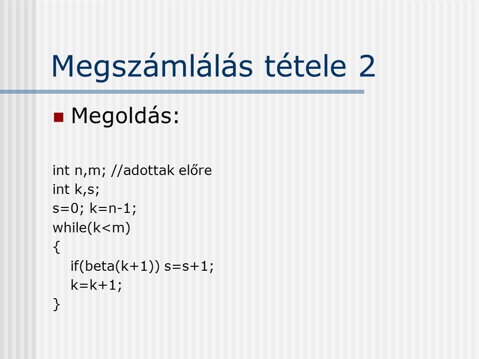 Megszámlálás tétele 2 Megoldás: int n,m; //adottak előre int k,s; s=0; k=n-1; while(k<m) { if(beta(k+1)) s=s+1; k=k+1; }