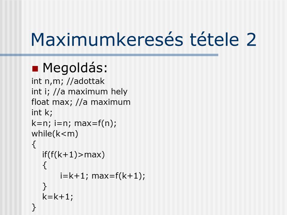 Maximumkeresés tétele 2 Megoldás: int n,m; //adottak int i; //a maximum hely float max; //a maximum int k; k=n; i=n; max=f(n); while(k<m) { if(f(k+1)>