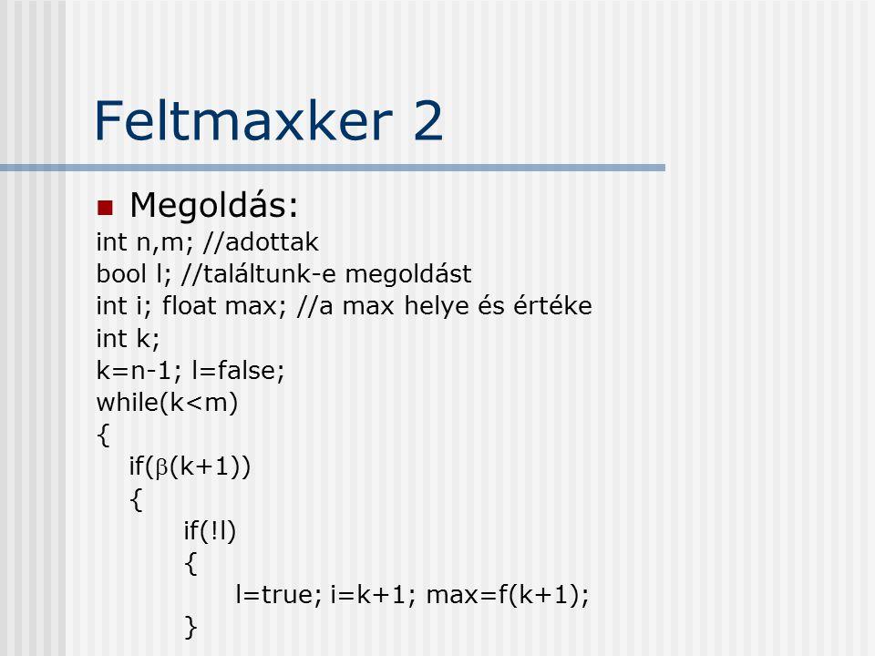 Feltmaxker 2 Megoldás: int n,m; //adottak bool l; //találtunk-e megoldást int i; float max; //a max helye és értéke int k; k=n-1; l=false; while(k<m)