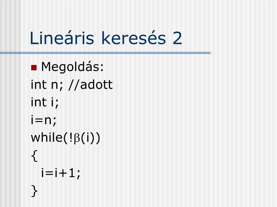 Lineáris keresés 2 Megoldás: int n; //adott int i; i=n; while(!(i)) { i=i+1; }
