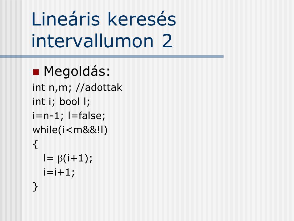 Lineáris keresés intervallumon 2 Megoldás: int n,m; //adottak int i; bool l; i=n-1; l=false; while(i<m&&!l) { l= (i+1); i=i+1; }
