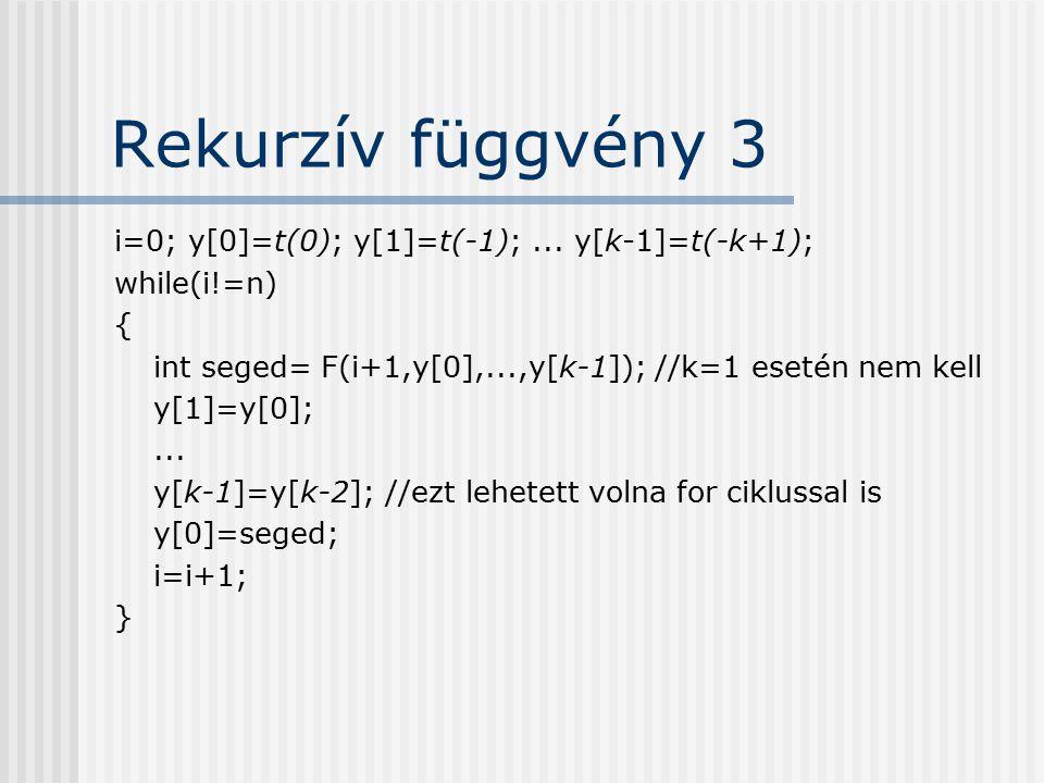 Rekurzív függvény 3 i=0; y[0]=t(0); y[1]=t(-1);... y[k-1]=t(-k+1); while(i!=n) { int seged= F(i+1,y[0],...,y[k-1]); //k=1 esetén nem kell y[1]=y[0];..