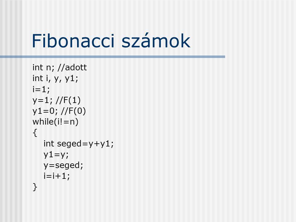 Fibonacci számok int n; //adott int i, y, y1; i=1; y=1; //F(1) y1=0; //F(0) while(i!=n) { int seged=y+y1; y1=y; y=seged; i=i+1; }